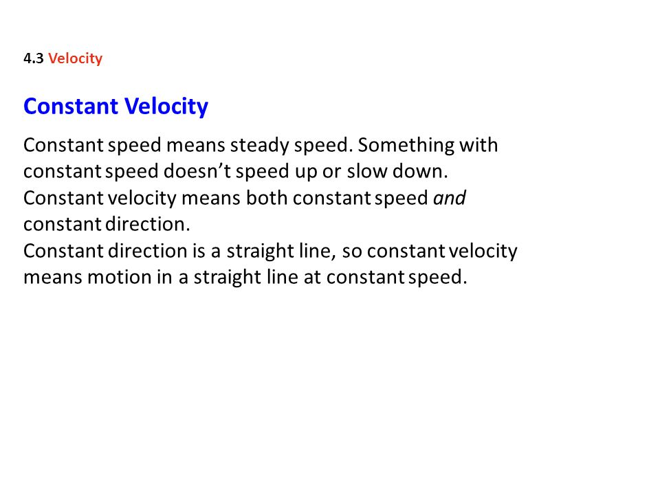 4.3 Velocity Constant Velocity. Constant speed means steady speed. Something with constant speed doesn't speed up or slow down.