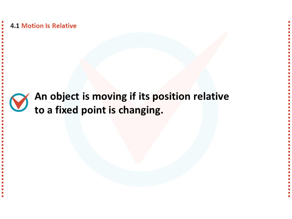 4.1 Motion Is Relative An object is moving if its position relative to a fixed point is changing.