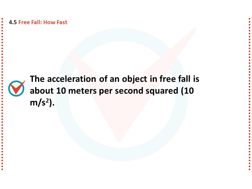 4.5 Free Fall: How Fast The acceleration of an object in free fall is about 10 meters per second squared (10 m/s2).