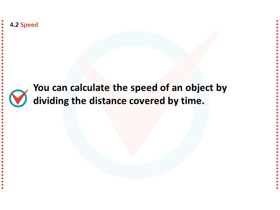 4.2 Speed You can calculate the speed of an object by dividing the distance covered by time.