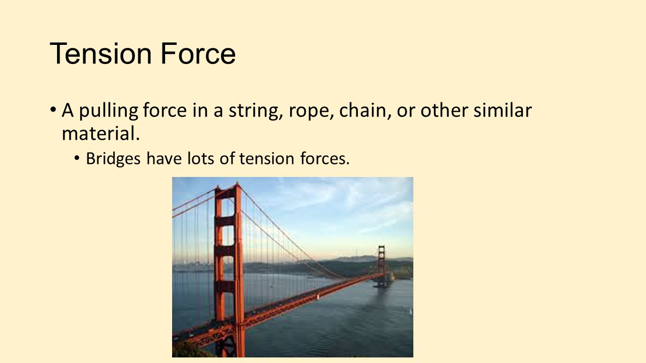 Tension Force A pulling force in a string, rope, chain, or other similar material.