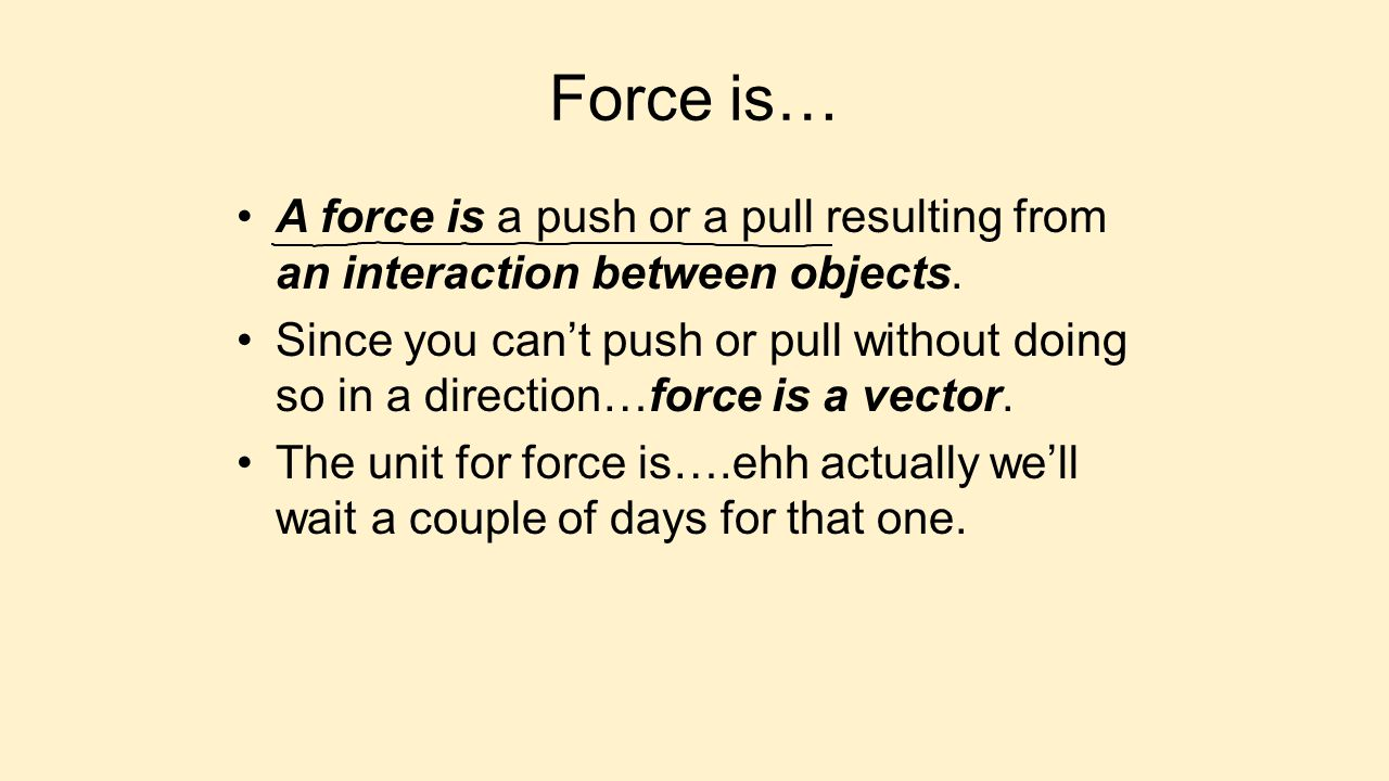 Force is… A force is a push or a pull resulting from an interaction between objects.