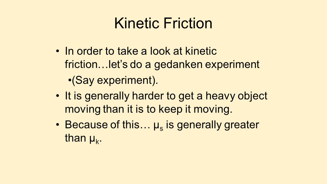 Kinetic Friction In order to take a look at kinetic friction…let's do a gedanken experiment. (Say experiment).
