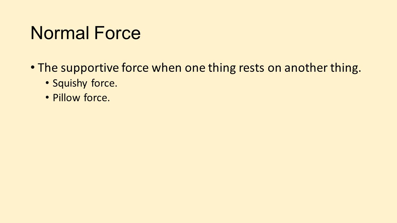 Normal Force The supportive force when one thing rests on another thing.
