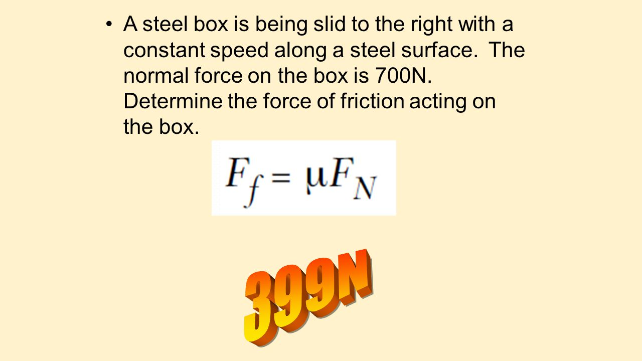 A steel box is being slid to the right with a constant speed along a steel surface. The normal force on the box is 700N. Determine the force of friction acting on the box.