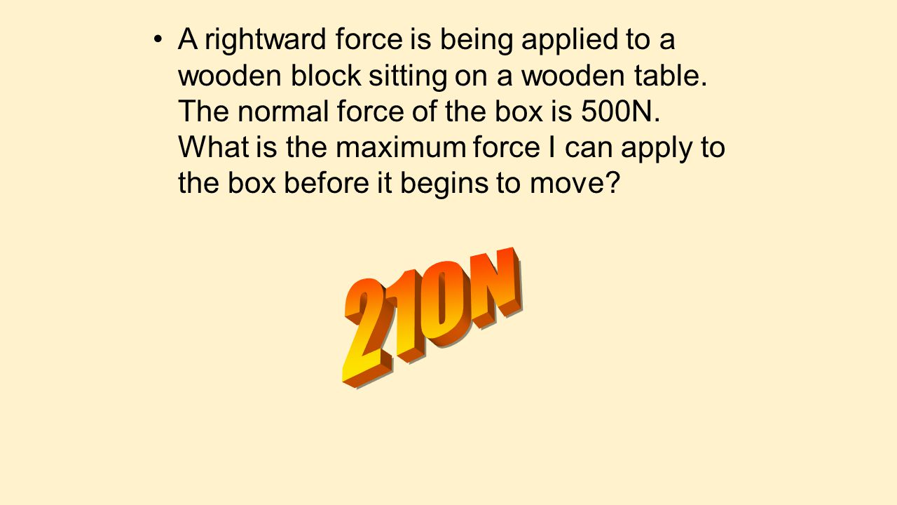 A rightward force is being applied to a wooden block sitting on a wooden table. The normal force of the box is 500N. What is the maximum force I can apply to the box before it begins to move