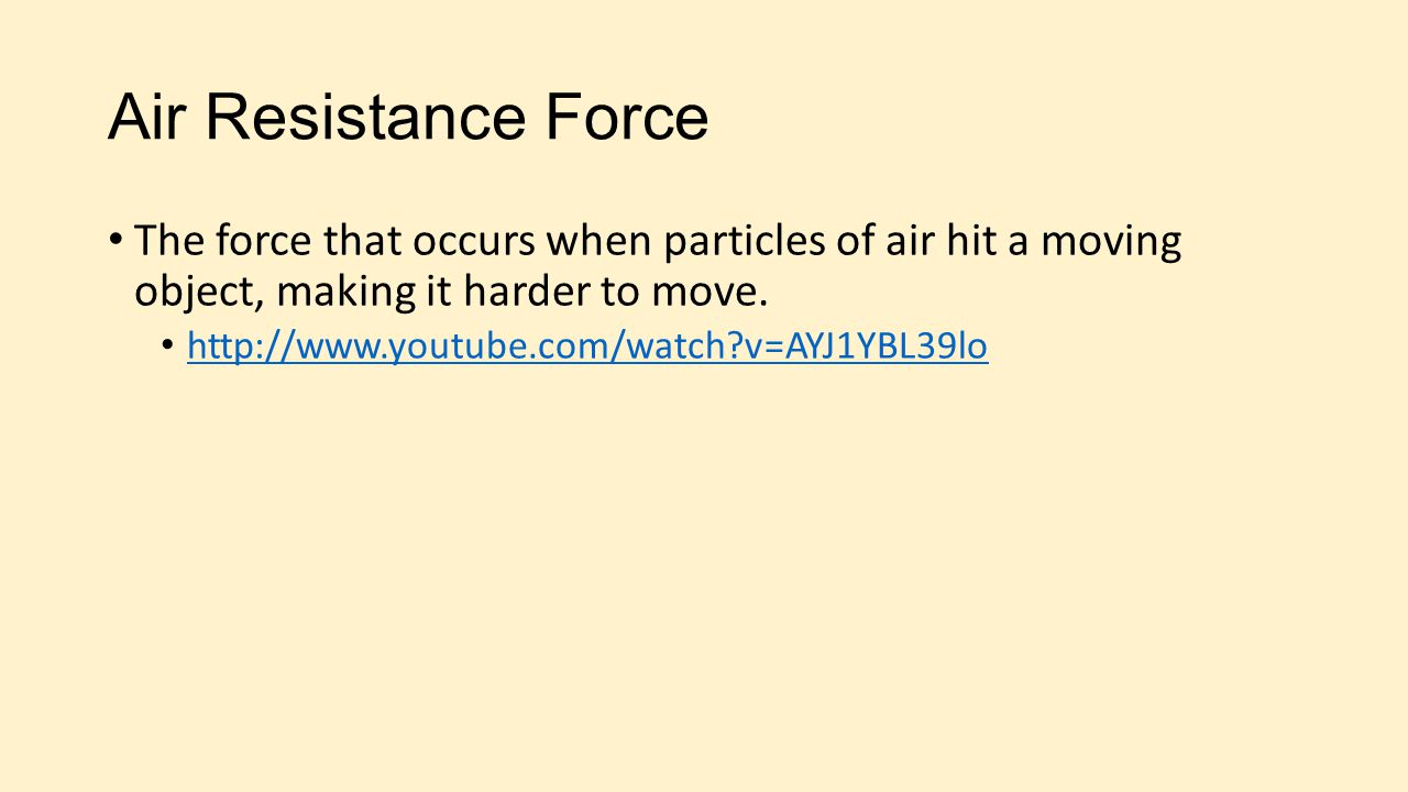 Air Resistance Force The force that occurs when particles of air hit a moving object, making it harder to move.