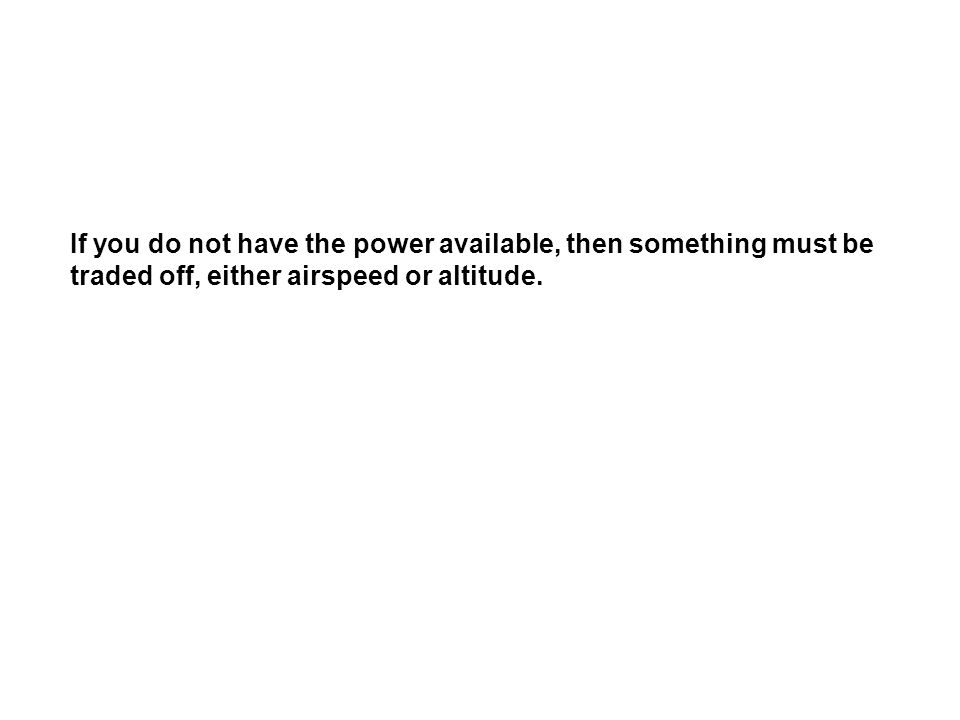 If you do not have the power available, then something must be traded off, either airspeed or altitude.