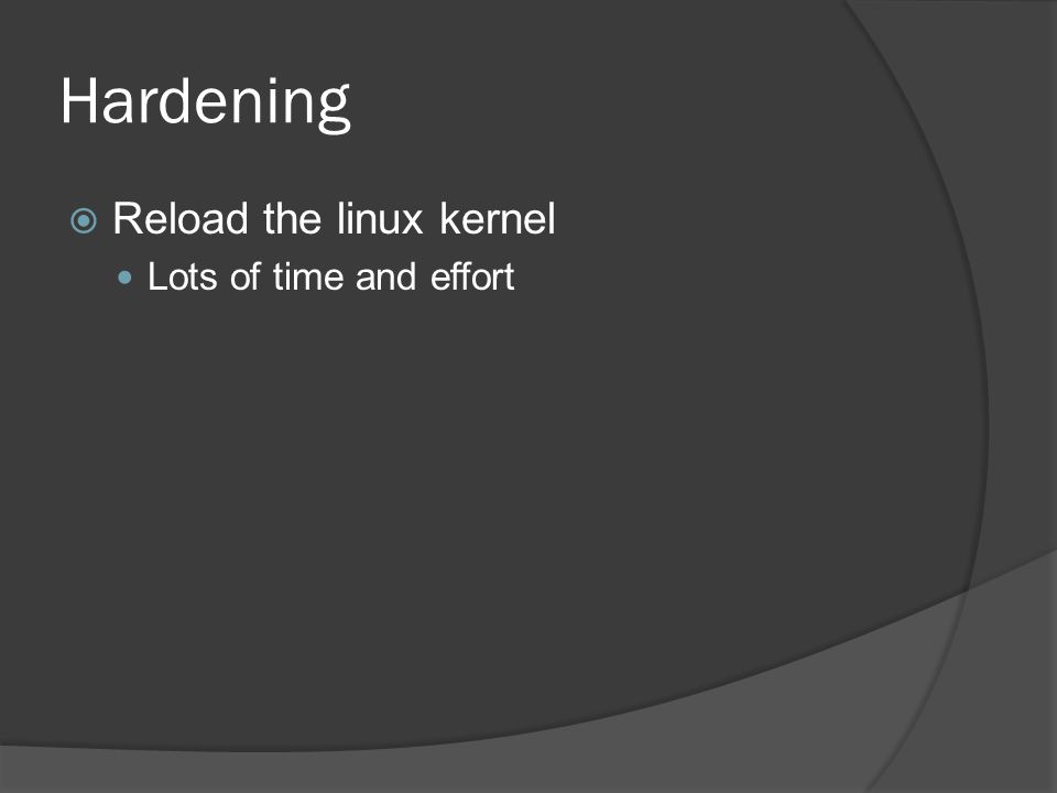 Hardening Reload the linux kernel Lots of time and effort