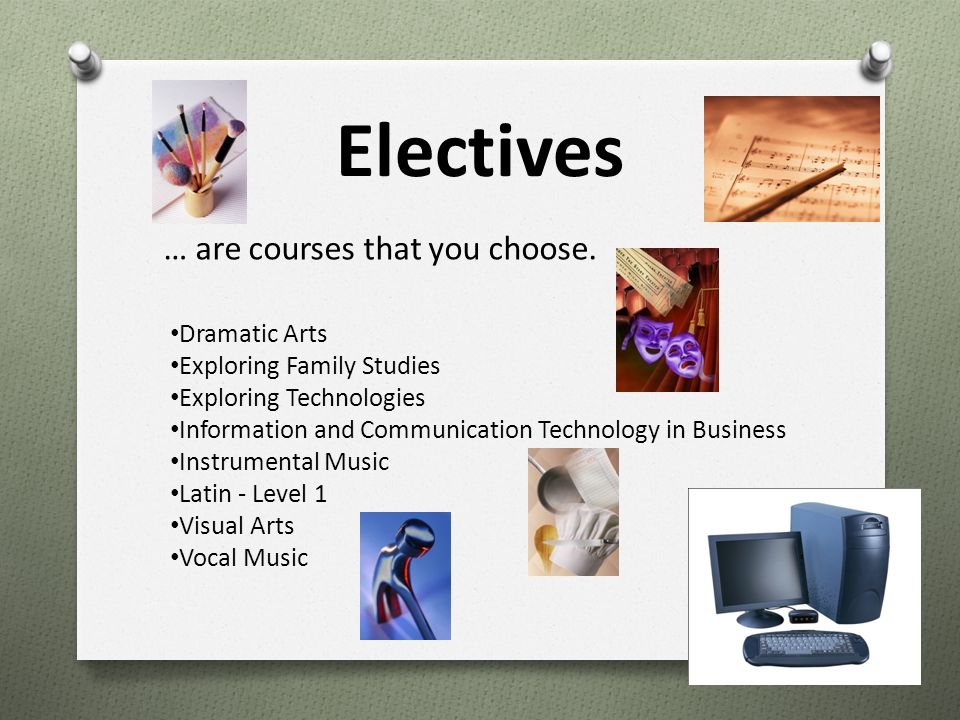 Electives … are courses that you choose. Dramatic Arts