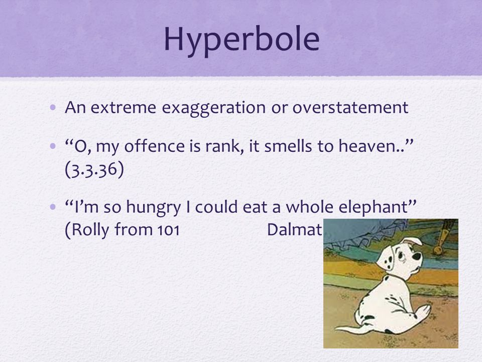 Hyperbole An extreme exaggeration or overstatement