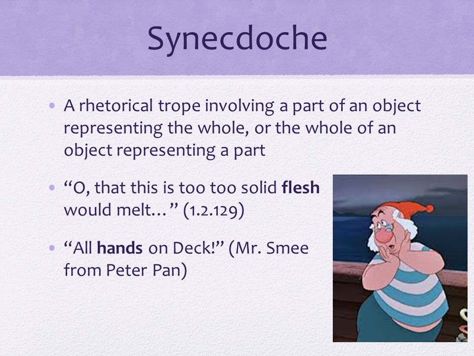 Synecdoche A rhetorical trope involving a part of an object representing the whole, or the whole of an object representing a part.