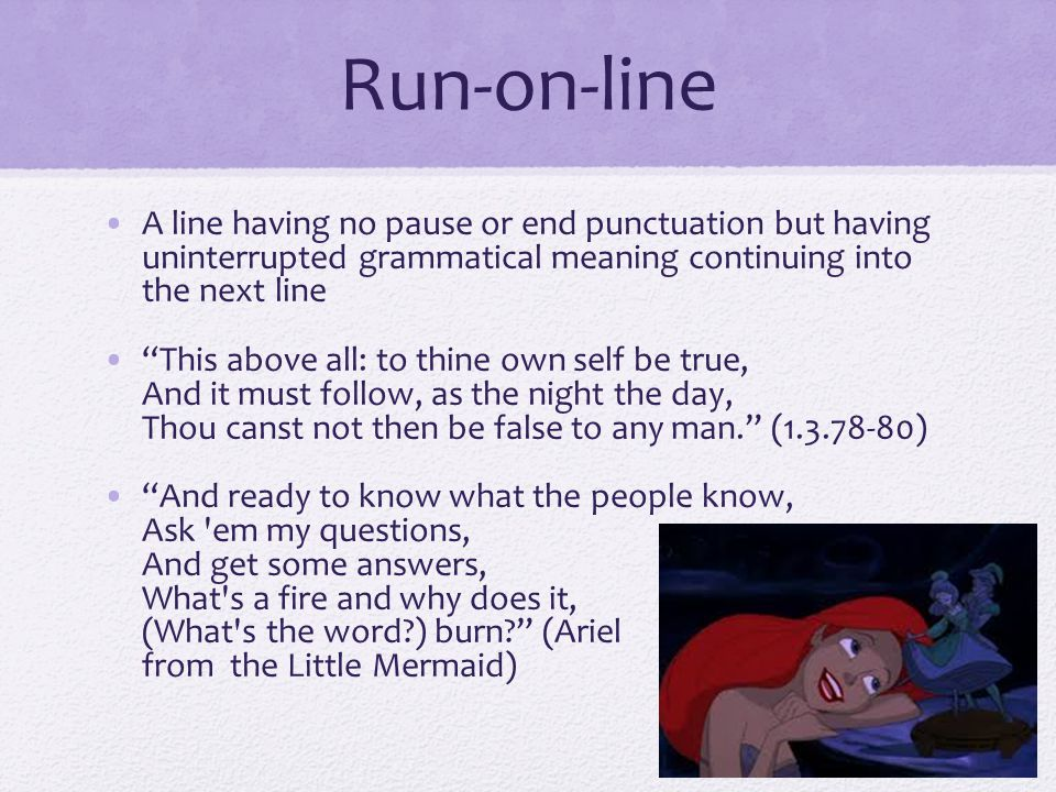 Run-on-line A line having no pause or end punctuation but having uninterrupted grammatical meaning continuing into the next line.