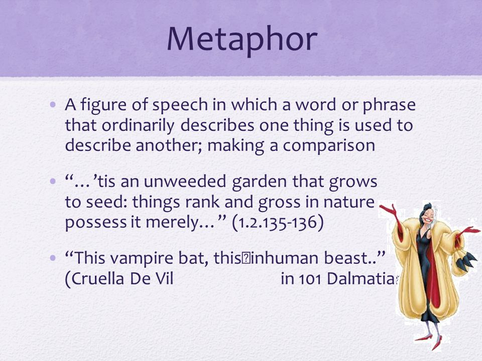 Metaphor A figure of speech in which a word or phrase that ordinarily describes one thing is used to describe another; making a comparison.