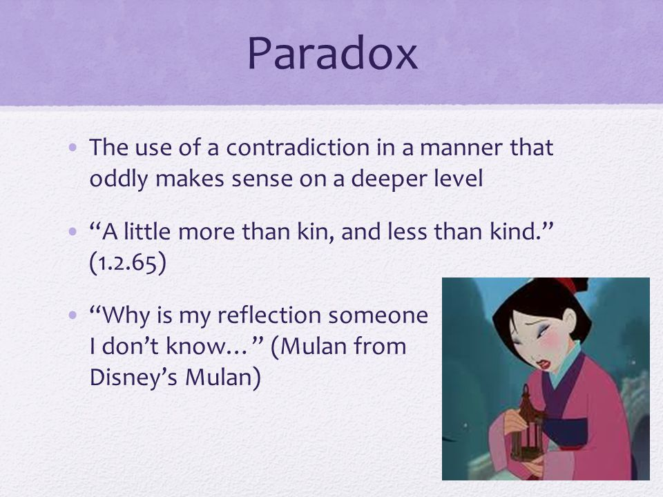 Paradox The use of a contradiction in a manner that oddly makes sense on a deeper level. A little more than kin, and less than kind. (1.2.65)