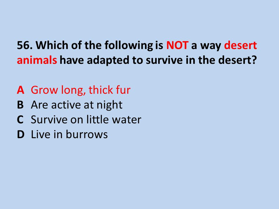 56. Which of the following is NOT a way desert animals have adapted to survive in the desert.