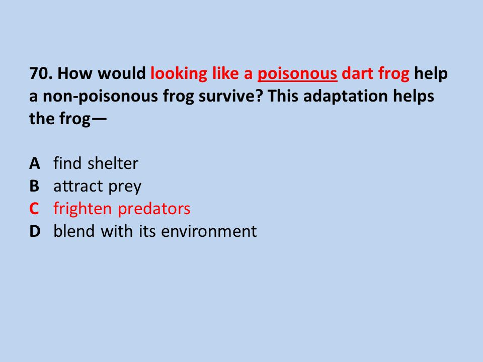 70. How would looking like a poisonous dart frog help a non-poisonous frog survive.