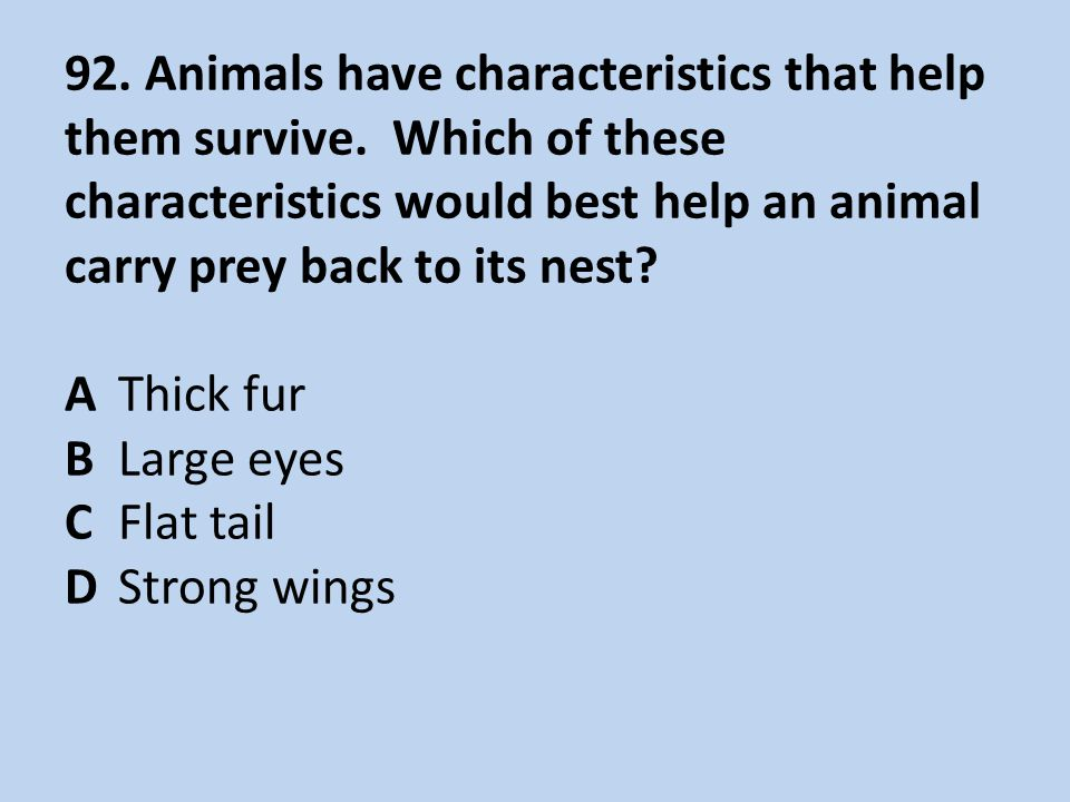 92. Animals have characteristics that help them survive