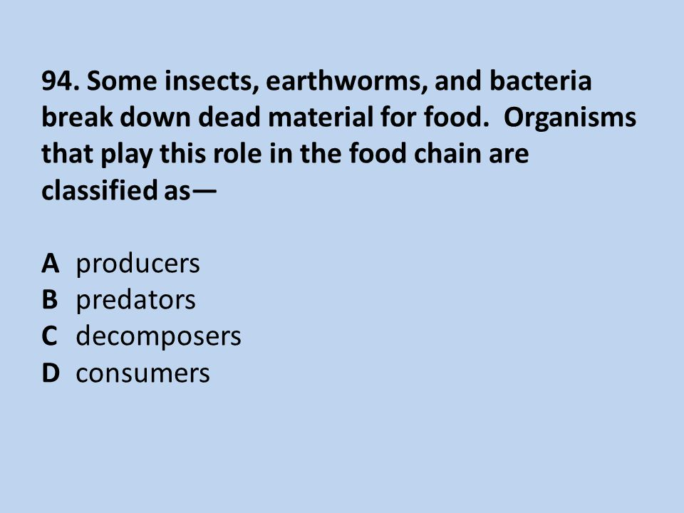 94. Some insects, earthworms, and bacteria break down dead material for food.