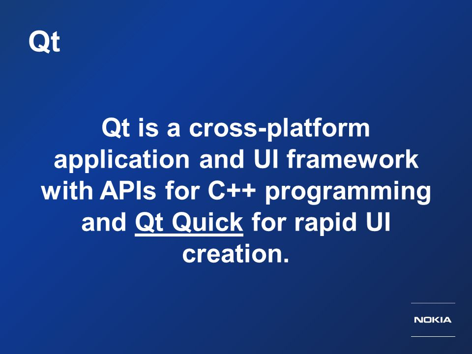 Qt Qt is a cross-platform application and UI framework with APIs for C++ programming and Qt Quick for rapid UI creation.