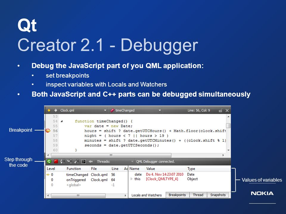 Qt Creator 2.1 - Debugger. Debug the JavaScript part of you QML application: set breakpoints. inspect variables with Locals and Watchers.