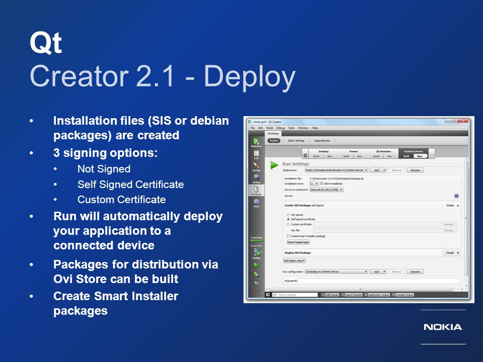 Qt Creator 2.1 - Deploy. Installation files (SIS or debian packages) are created. 3 signing options: