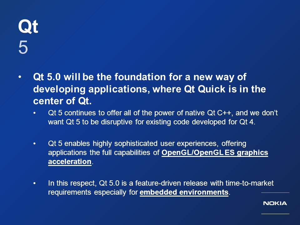 Qt 5. Qt 5.0 will be the foundation for a new way of developing applications, where Qt Quick is in the center of Qt.