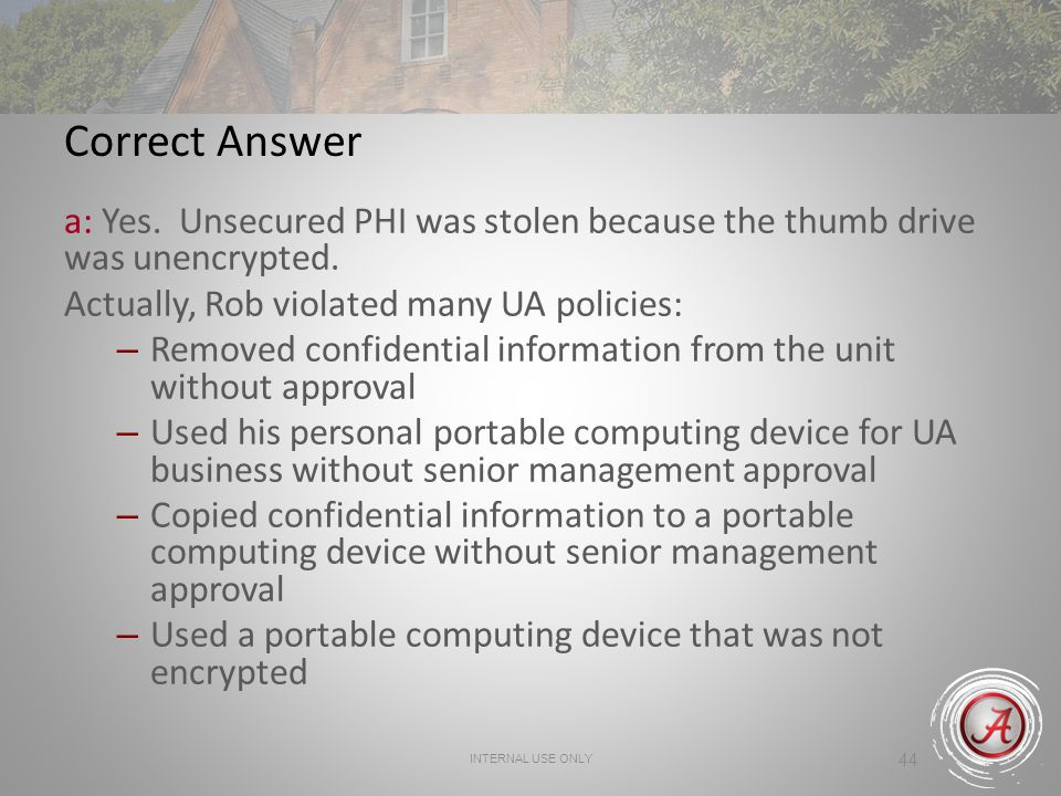 Correct Answer a: Yes. Unsecured PHI was stolen because the thumb drive was unencrypted. Actually, Rob violated many UA policies: