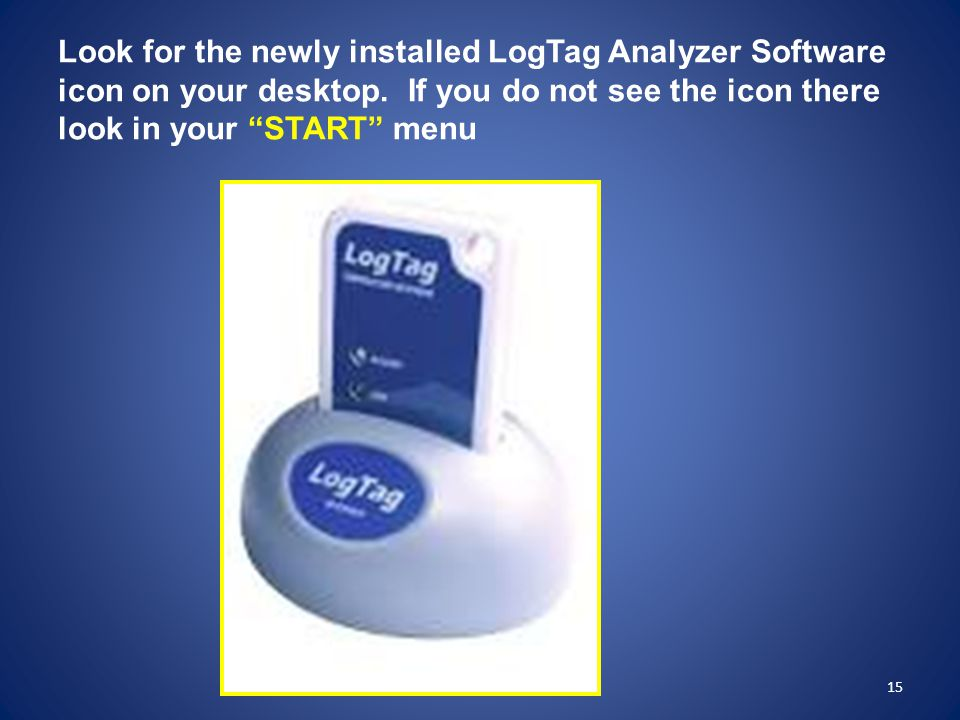 Look for the newly installed LogTag Analyzer Software icon on your desktop. If you do not see the icon there look in your START menu
