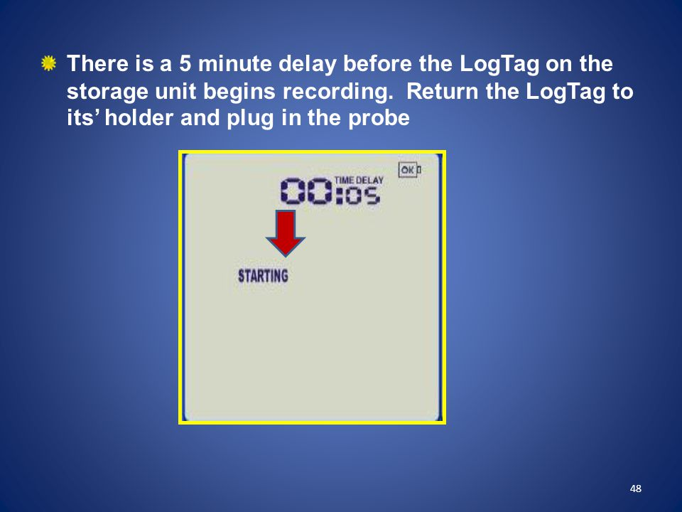 There is a 5 minute delay before the LogTag on the storage unit begins recording. Return the LogTag to its' holder and plug in the probe