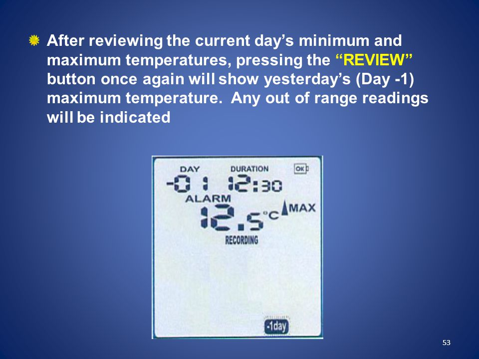 After reviewing the current day's minimum and maximum temperatures, pressing the REVIEW button once again will show yesterday's (Day -1) maximum temperature. Any out of range readings will be indicated