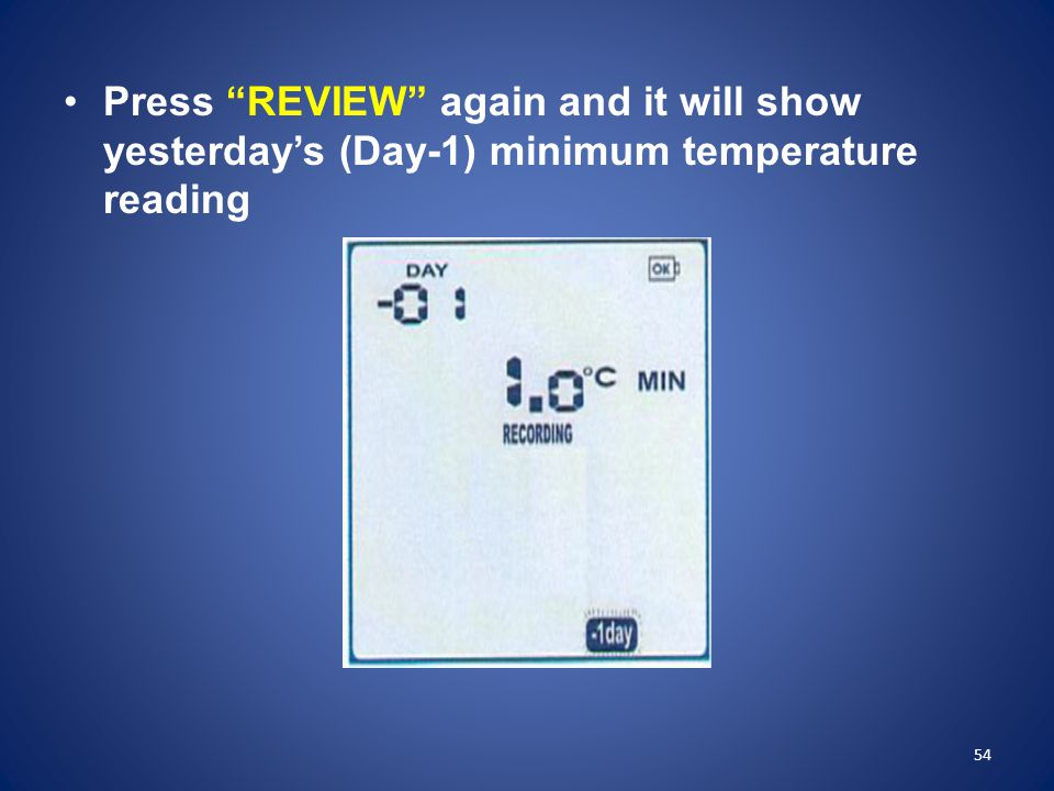 Press REVIEW again and it will show yesterday's (Day-1) minimum temperature reading