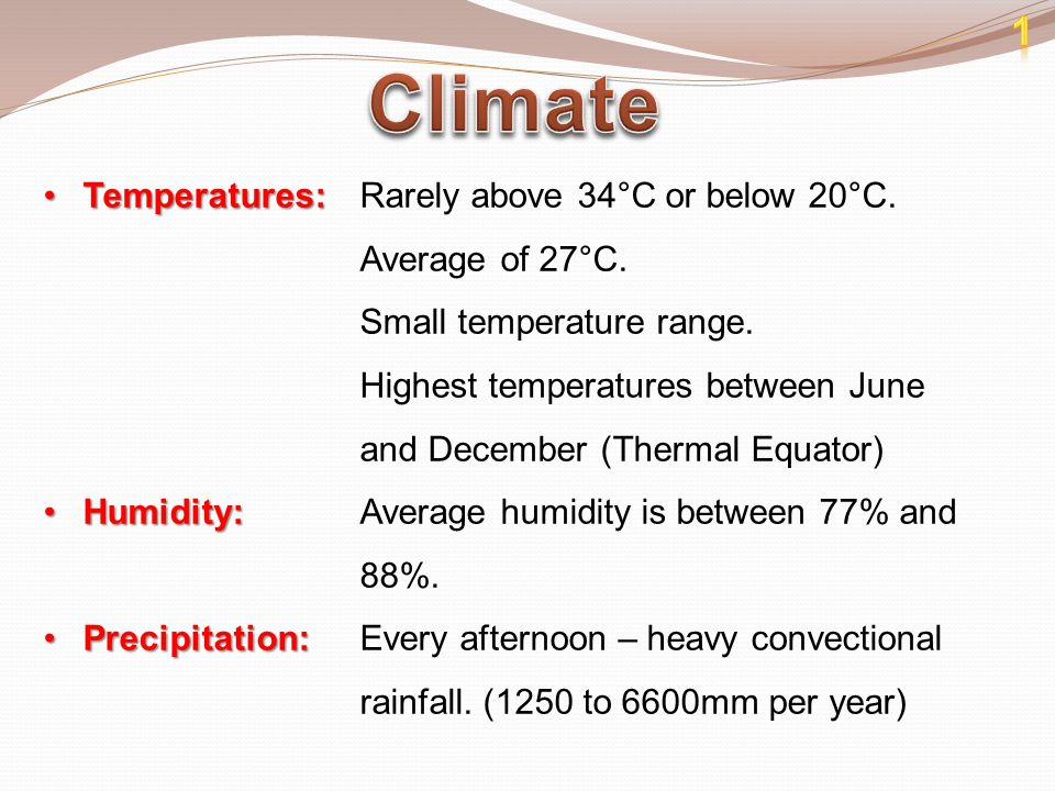 1 Climate. Temperatures: Rarely above 34°C or below 20°C. Average of 27°C. Small temperature range.