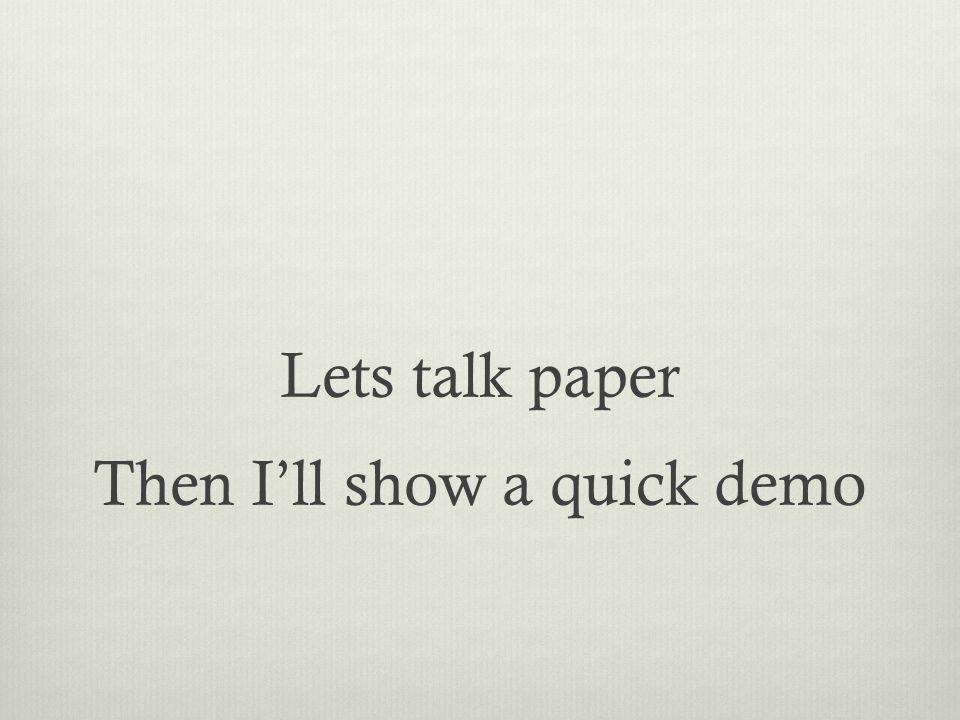 Lets talk paper Then I'll show a quick demo