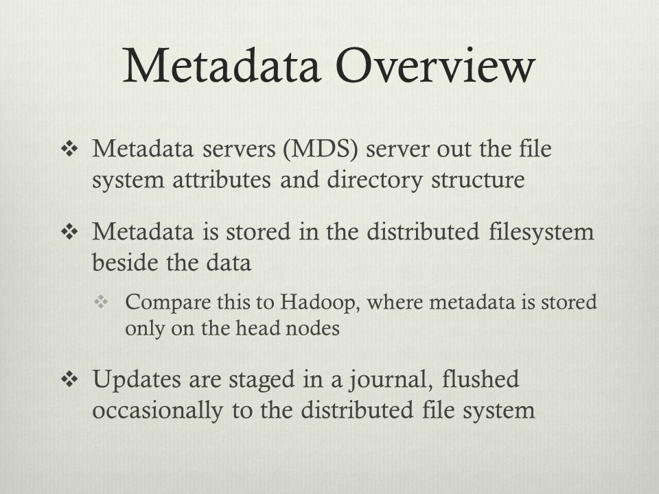 Metadata Overview Metadata servers (MDS) server out the file system attributes and directory structure.