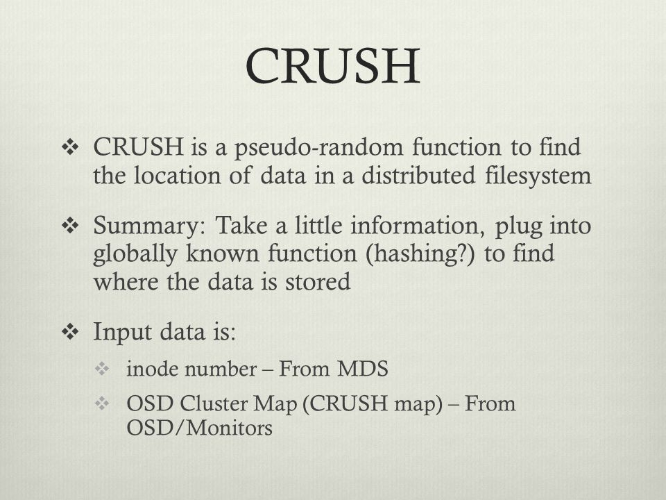 CRUSH CRUSH is a pseudo-random function to find the location of data in a distributed filesystem.