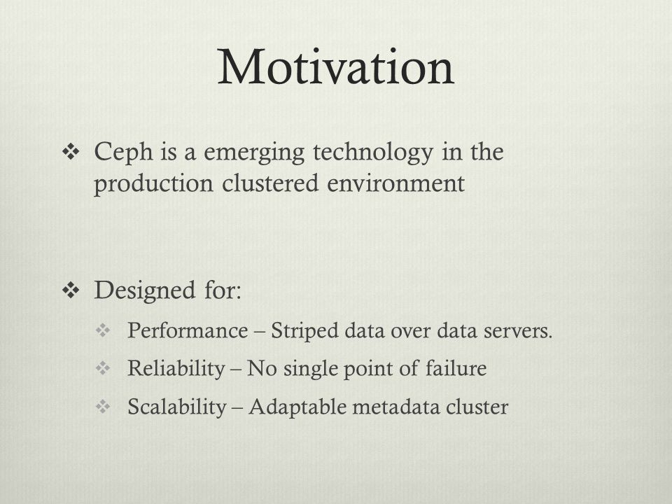 Motivation Ceph is a emerging technology in the production clustered environment. Designed for: Performance – Striped data over data servers.