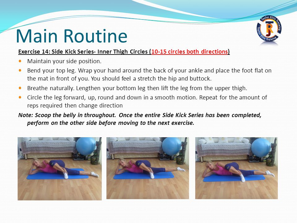 Main Routine Exercise 14: Side Kick Series- Inner Thigh Circles (10-15 circles both directions) Maintain your side position.