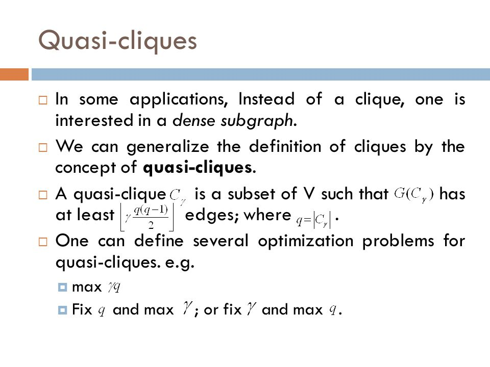 Quasi-cliques In some applications, Instead of a clique, one is interested in a dense subgraph.