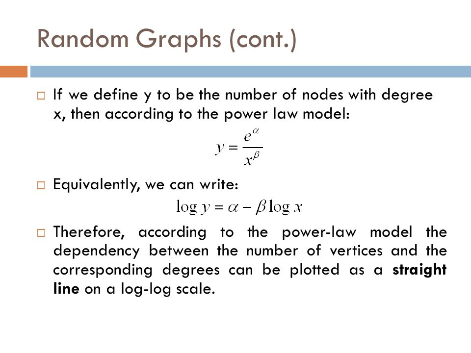 Random Graphs (cont.) If we define y to be the number of nodes with degree x, then according to the power law model: