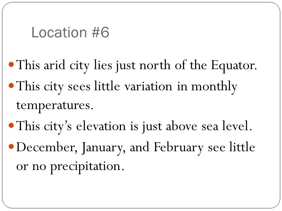 Location #6 This arid city lies just north of the Equator. This city sees little variation in monthly temperatures.