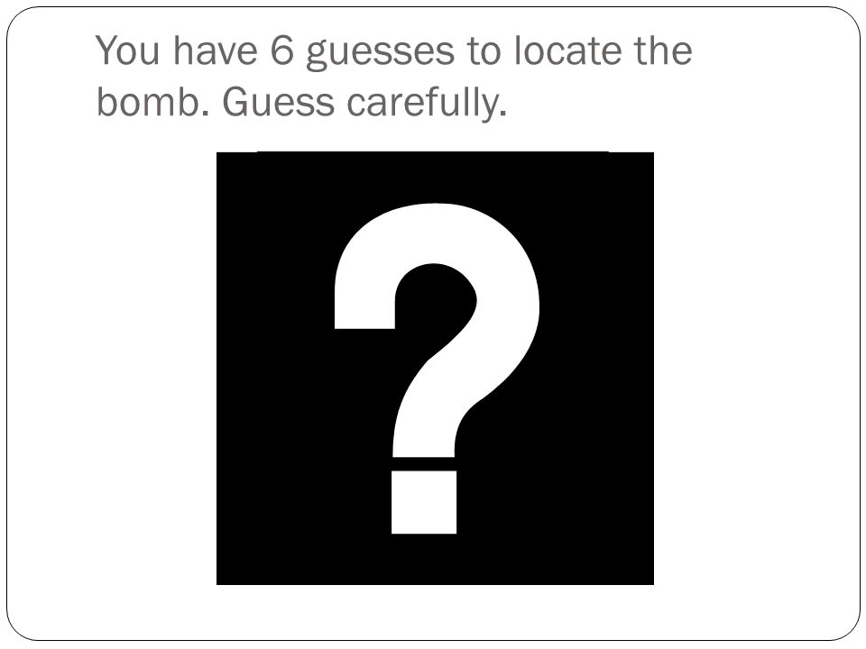 You have 6 guesses to locate the bomb. Guess carefully.