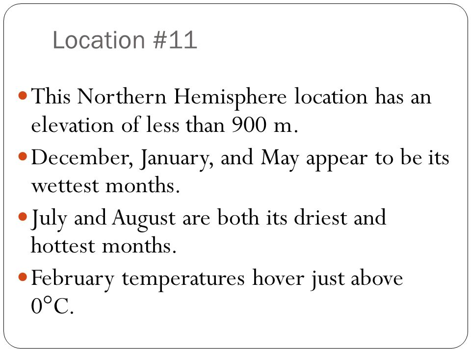 Location #11 This Northern Hemisphere location has an elevation of less than 900 m. December, January, and May appear to be its wettest months.