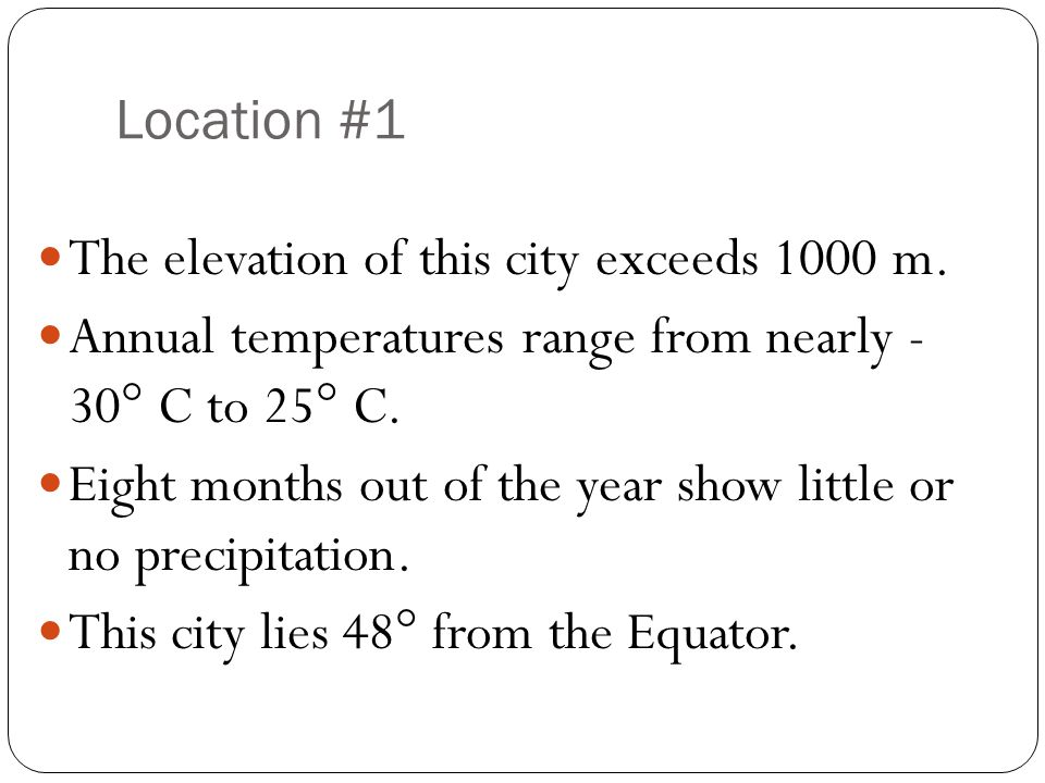 Location #1 The elevation of this city exceeds 1000 m. Annual temperatures range from nearly - 30° C to 25° C.