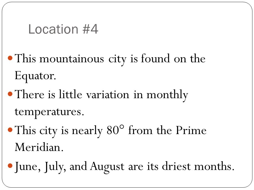 Location #4 This mountainous city is found on the Equator. There is little variation in monthly temperatures.