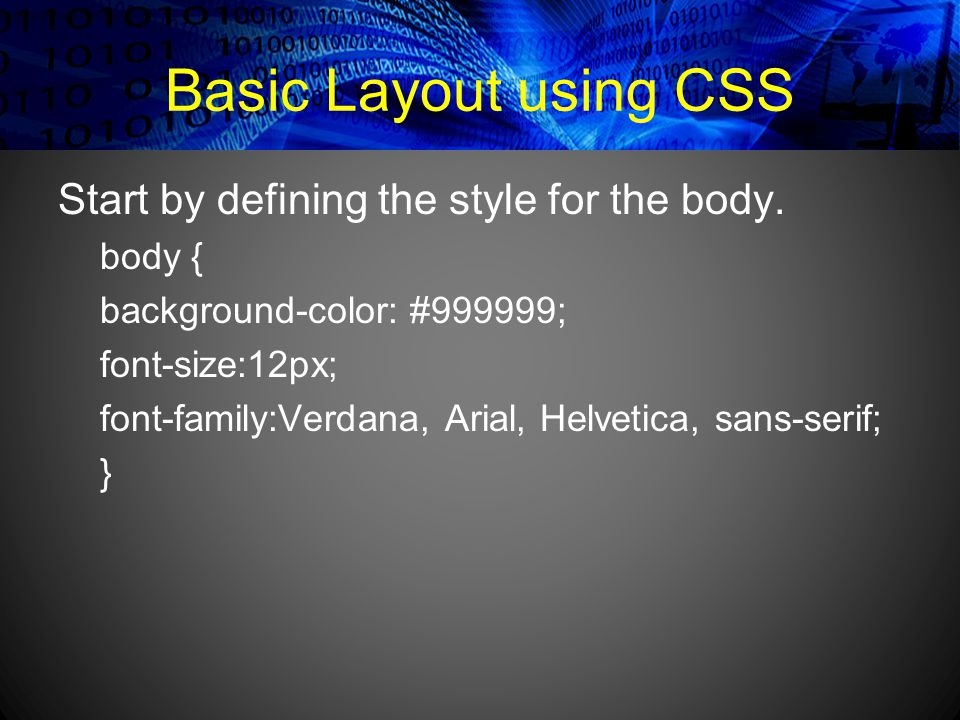 Basic Layout using CSS Start by defining the style for the body.