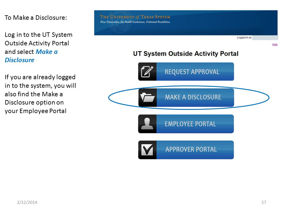 To Make a Disclosure: Log in to the UT System Outside Activity Portal and select Make a Disclosure.
