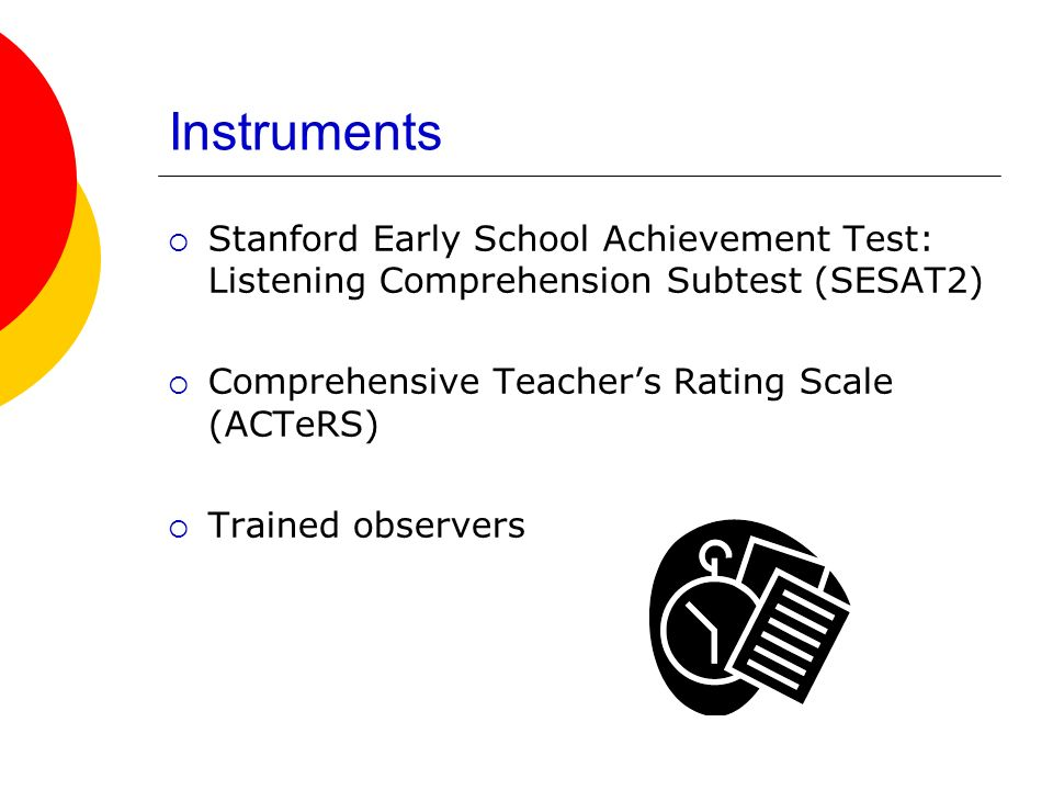 Instruments Stanford Early School Achievement Test: Listening Comprehension Subtest (SESAT2) Comprehensive Teacher's Rating Scale (ACTeRS)