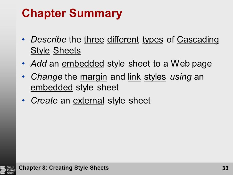 Chapter Summary Describe the three different types of Cascading Style Sheets. Add an embedded style sheet to a Web page.