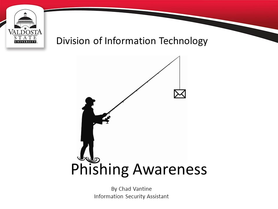 Phishing Awareness Division of Information Technology By Chad Vantine